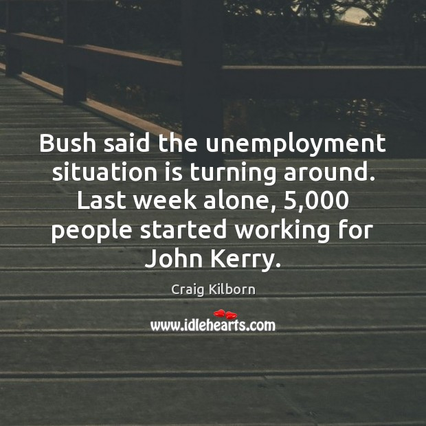Bush said the unemployment situation is turning around. Last week alone, 5,000 people Image