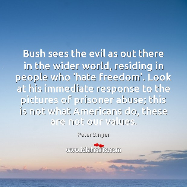 Bush sees the evil as out there in the wider world, residing Peter Singer Picture Quote