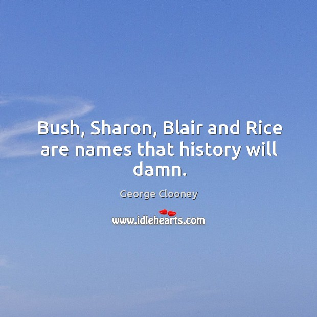 Bush, Sharon, Blair and Rice are names that history will damn. George Clooney Picture Quote