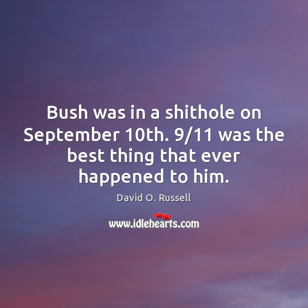 Bush was in a shithole on September 10th. 9/11 was the best thing David O. Russell Picture Quote
