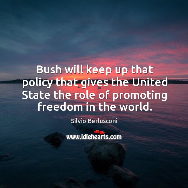 Bush will keep up that policy that gives the united state the role of promoting freedom in the world. Image