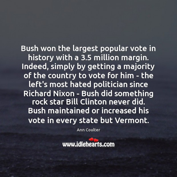 Bush won the largest popular vote in history with a 3.5 million margin. Ann Coulter Picture Quote
