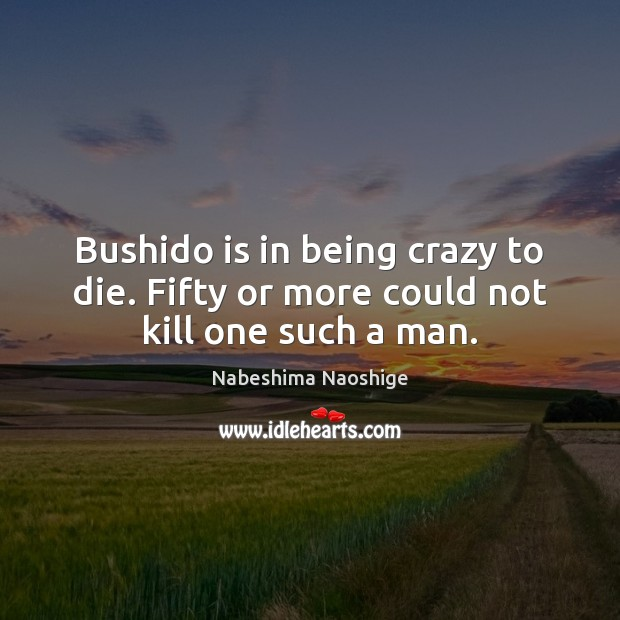 Image, Bushido is in being crazy to die. Fifty or more could not kill one such a man.