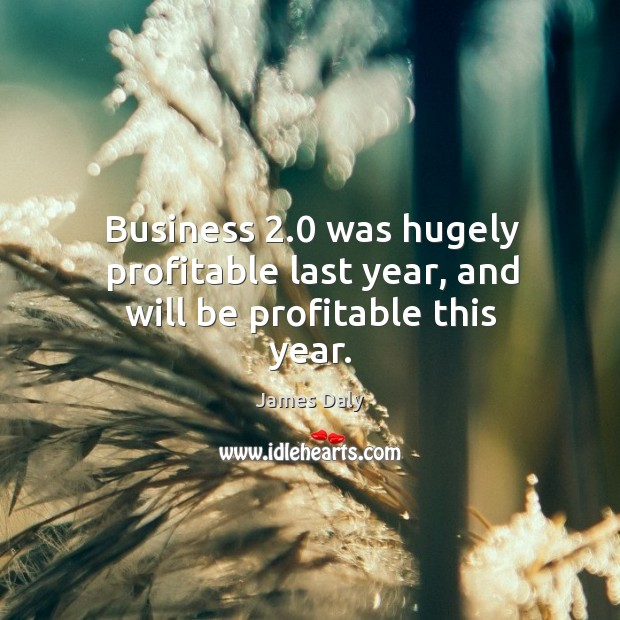 Business 2.0 was hugely profitable last year, and will be profitable this year. James Daly Picture Quote