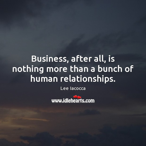 Business, after all, is nothing more than a bunch of human relationships. Lee Iacocca Picture Quote