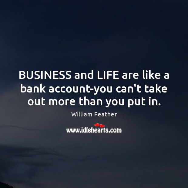 BUSINESS and LIFE are like a bank account-you can't take out more than you put in. William Feather Picture Quote