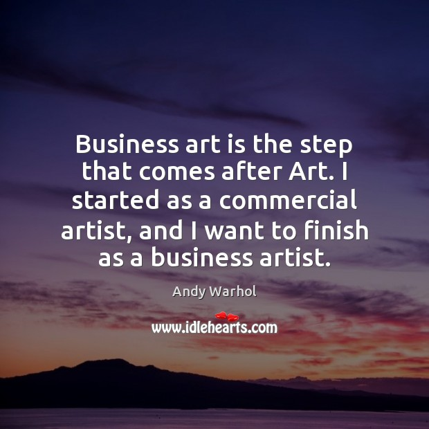 Business art is the step that comes after Art. I started as Art Quotes Image
