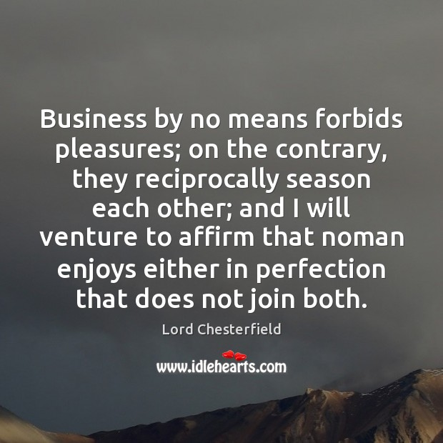 Business by no means forbids pleasures; on the contrary, they reciprocally season Image