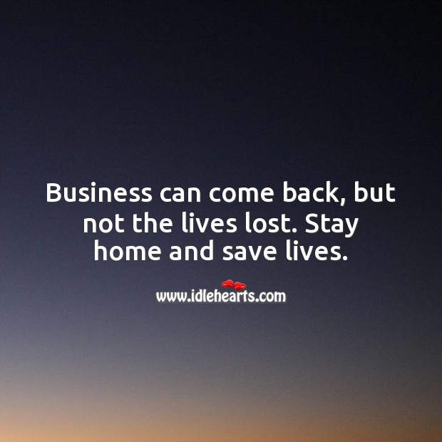 Business can come back, but not the lives lost. Stay home and save lives. Stay Safe Quotes Image