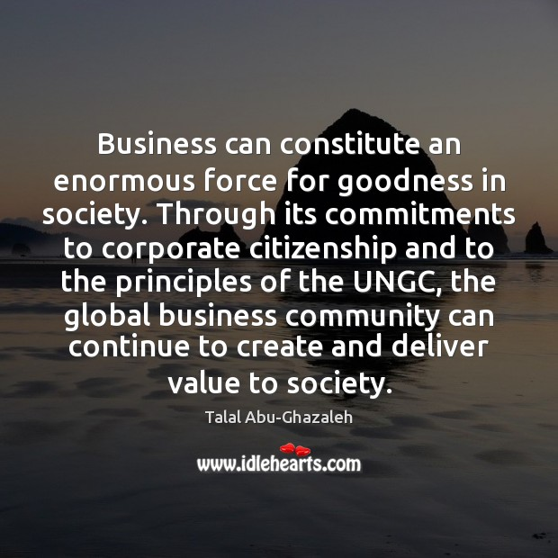 Business can constitute an enormous force for goodness in society. Through its Image