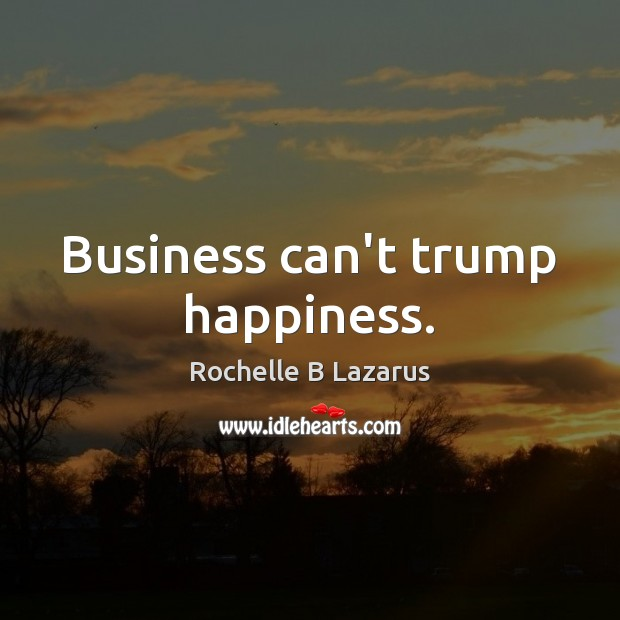 Business can't trump happiness. Image