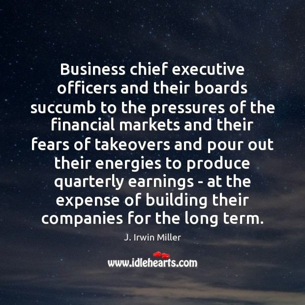Business chief executive officers and their boards succumb to the pressures of J. Irwin Miller Picture Quote