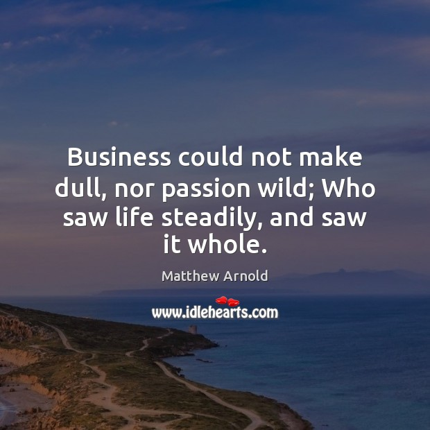 Image, Business could not make dull, nor passion wild; Who saw life steadily, and saw it whole.