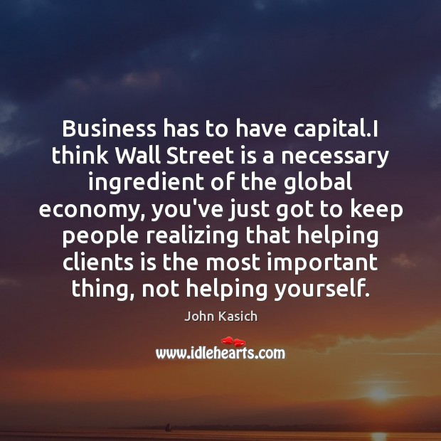 Business has to have capital.I think Wall Street is a necessary John Kasich Picture Quote