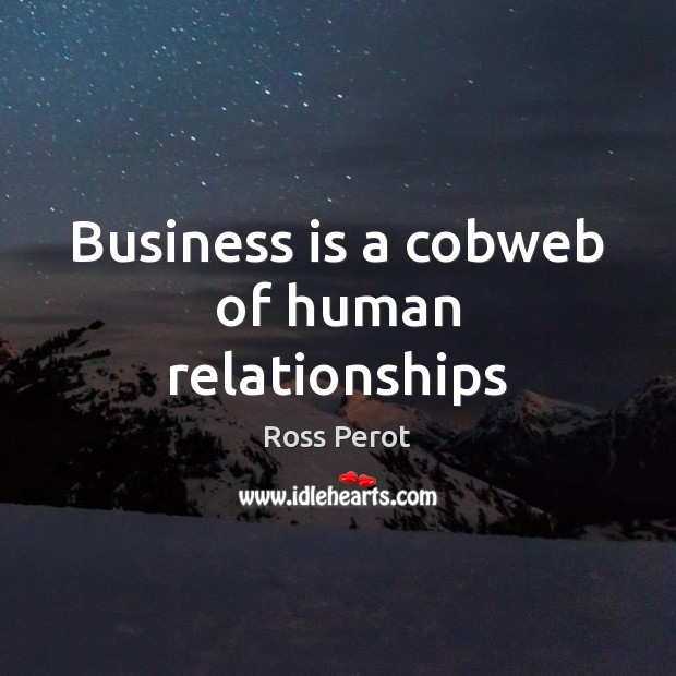 Business is a cobweb of human relationships Ross Perot Picture Quote
