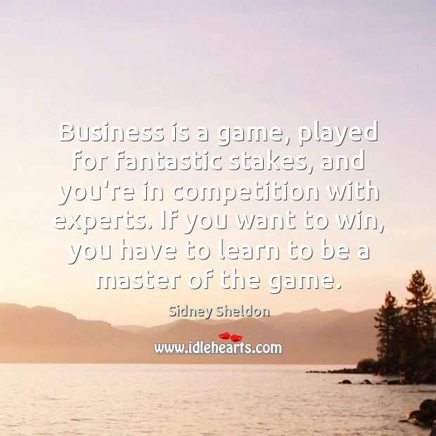 Business is a game, played for fantastic stakes, and you're in competition Image