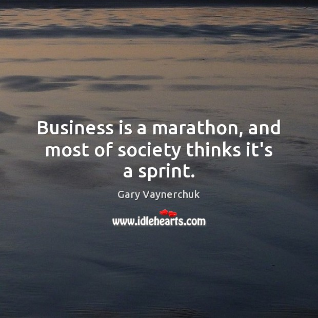 Business is a marathon, and most of society thinks it's a sprint. Image