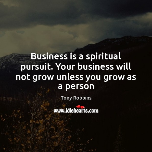 Business is a spiritual pursuit. Your business will not grow unless you grow as a person Tony Robbins Picture Quote