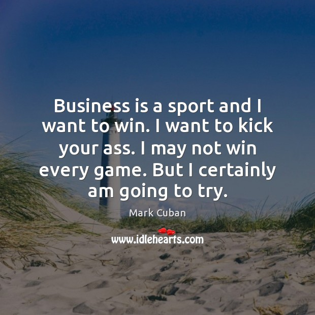 Business is a sport and I want to win. I want to Mark Cuban Picture Quote