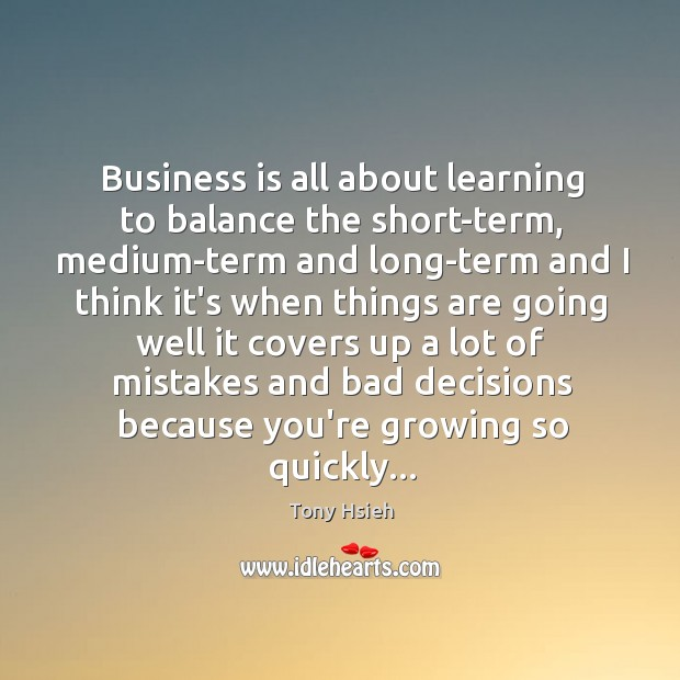 Business is all about learning to balance the short-term, medium-term and long-term Tony Hsieh Picture Quote