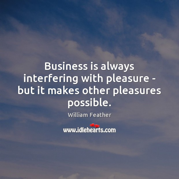 Business is always interfering with pleasure – but it makes other pleasures possible. William Feather Picture Quote