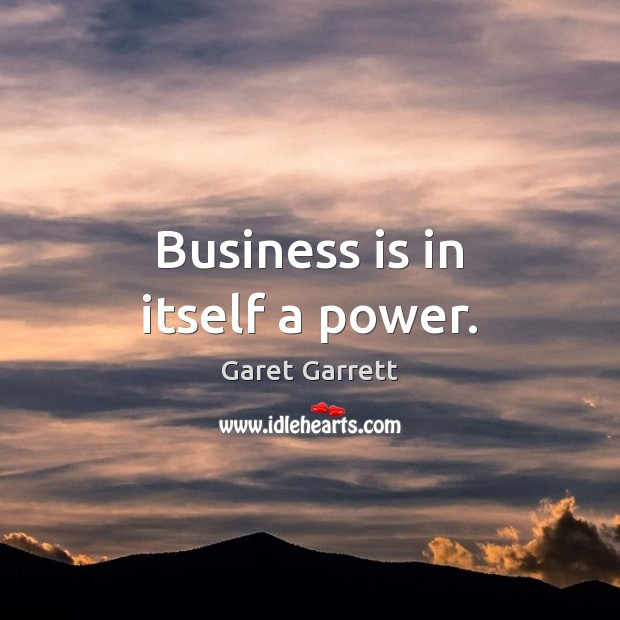 Business is in itself a power. Image