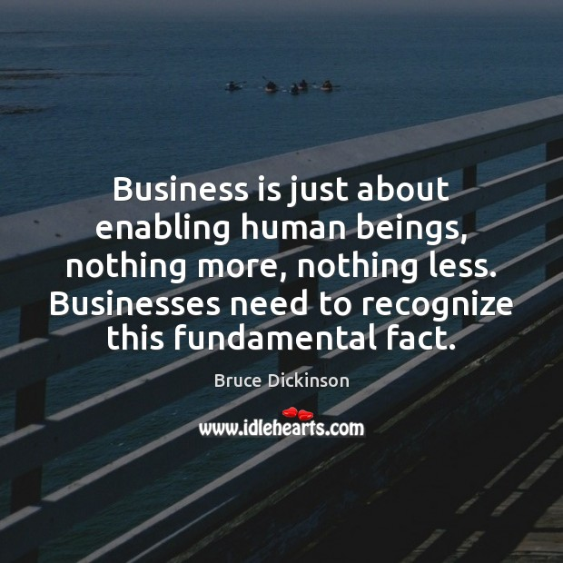 Business is just about enabling human beings, nothing more, nothing less. Businesses Bruce Dickinson Picture Quote