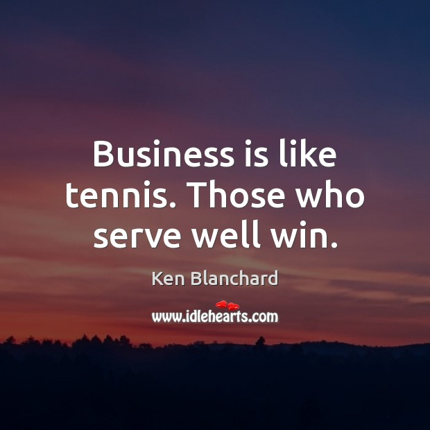 Business is like tennis. Those who serve well win. Image