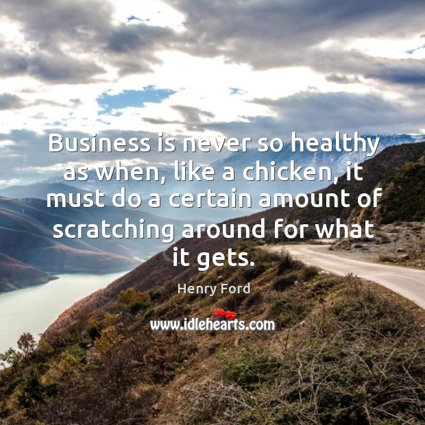 Business is never so healthy as when, like a chicken, it must do a certain amount of scratching around for what it gets. Image