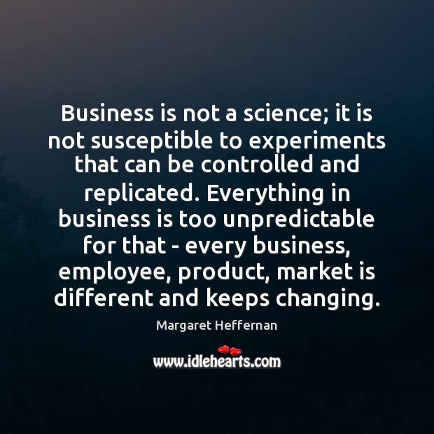Business is not a science; it is not susceptible to experiments that Margaret Heffernan Picture Quote