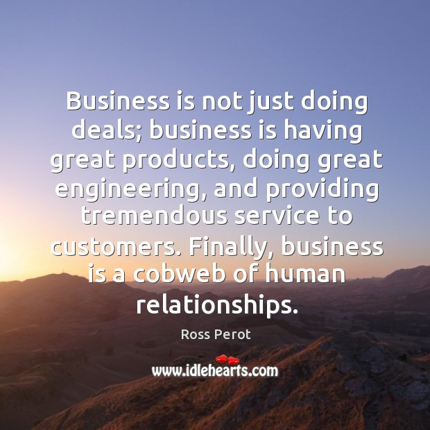 Business is not just doing deals; business is having great products, doing great engineering Ross Perot Picture Quote