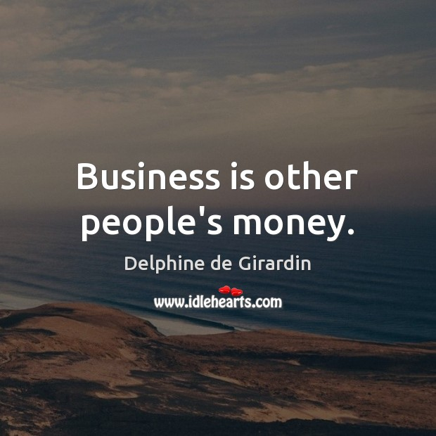 Business is other people's money. Image
