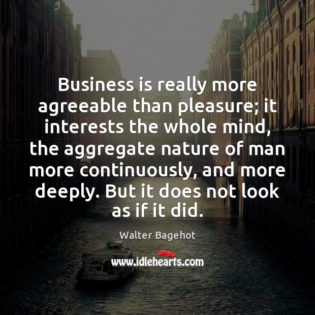 Business is really more agreeable than pleasure; it interests the whole mind, Image