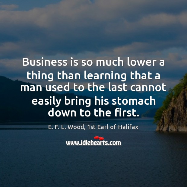 Business is so much lower a thing than learning that a man E. F. L. Wood, 1st Earl of Halifax Picture Quote