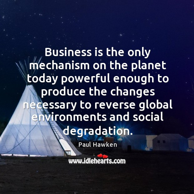 Business is the only mechanism on the planet today powerful enough to Paul Hawken Picture Quote