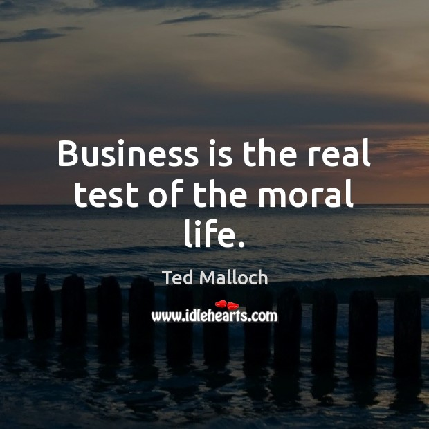 Business is the real test of the moral life. Ted Malloch Picture Quote