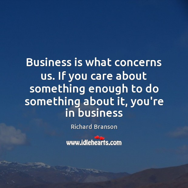 Business is what concerns us. If you care about something enough to Image