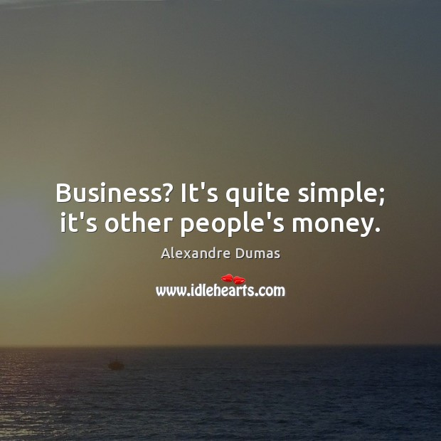 Business? It's quite simple; it's other people's money. Image