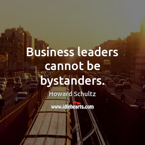 Business leaders cannot be bystanders. Howard Schultz Picture Quote