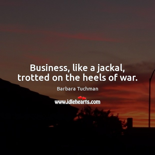 Image, Business, like a jackal, trotted on the heels of war.