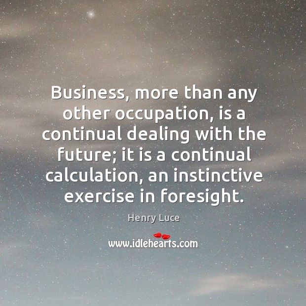 Business, more than any other occupation, is a continual dealing with the future; Image