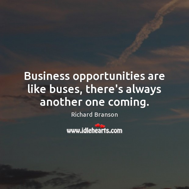 Image, Business opportunities are like buses, there's always another one coming.