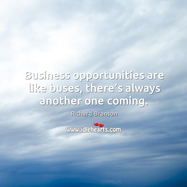 Business opportunities are like buses, there's always another one coming. Image