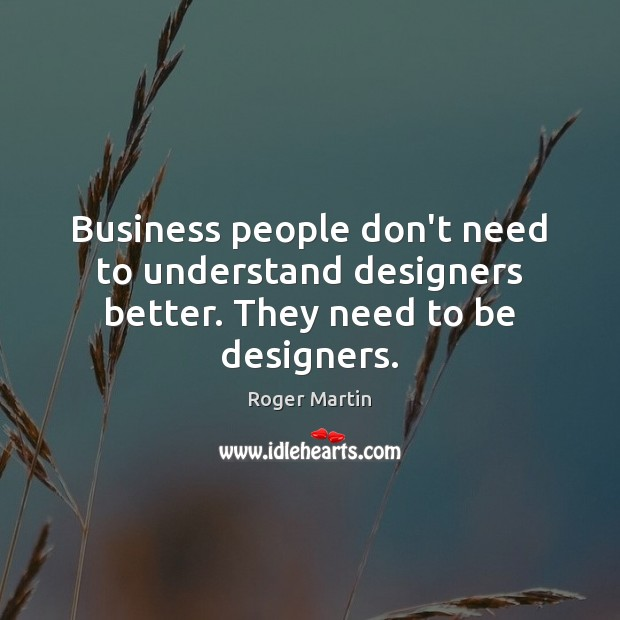 Business people don't need to understand designers better. They need to be designers. Image