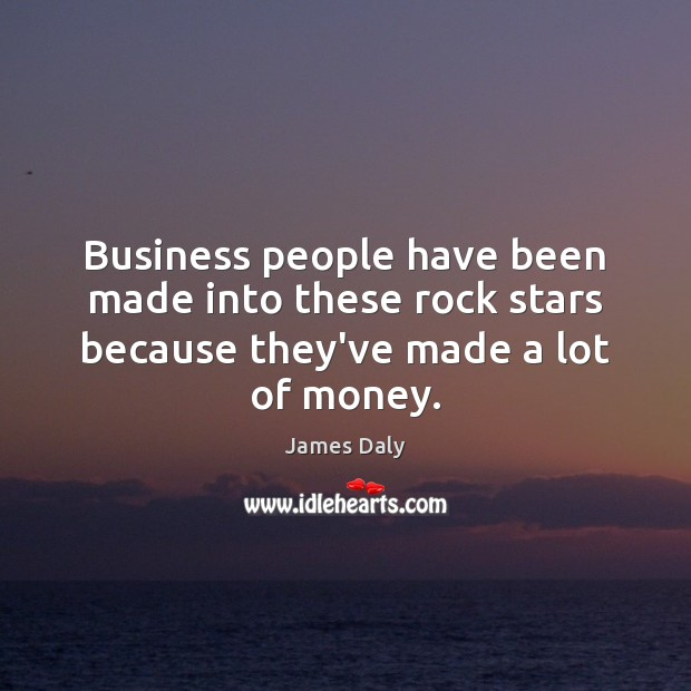 Business people have been made into these rock stars because they've made a lot of money. Image