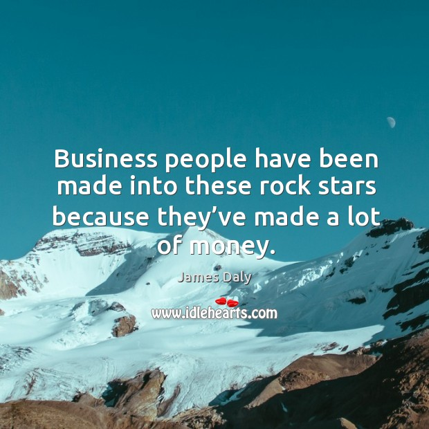 Business people have been made into these rock stars because they've made a lot of money. James Daly Picture Quote