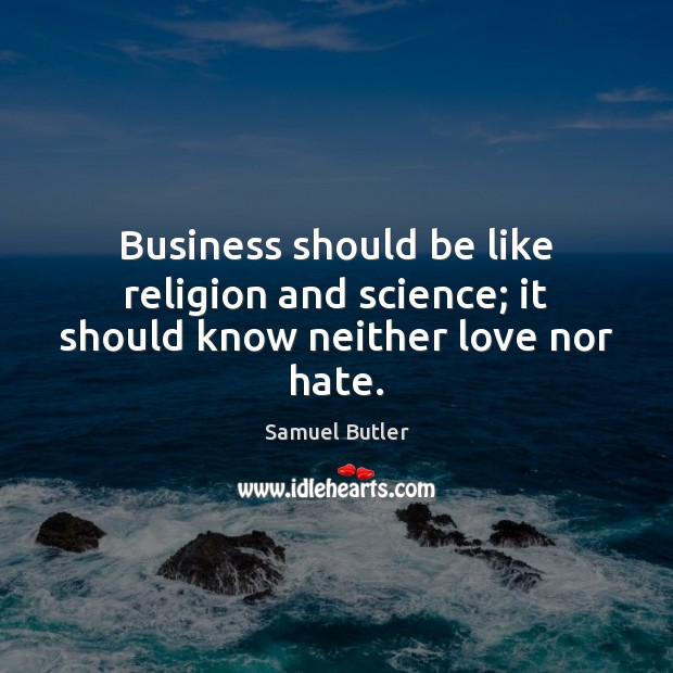 Business should be like religion and science; it should know neither love nor hate. Samuel Butler Picture Quote