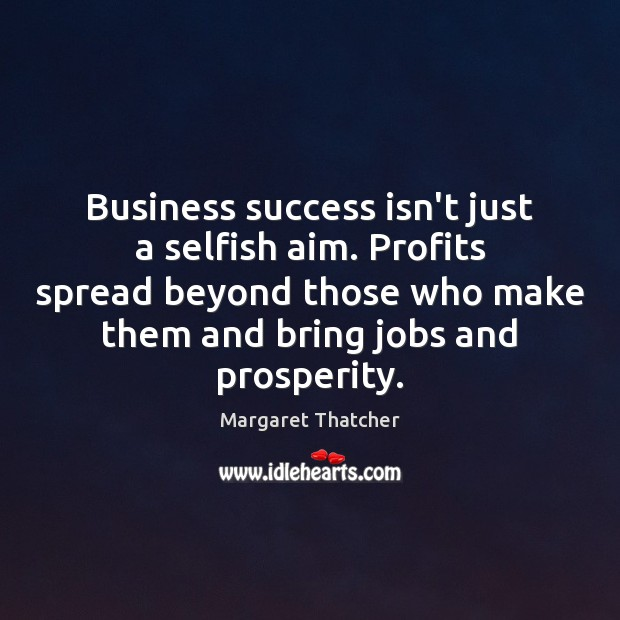 Business success isn't just a selfish aim. Profits spread beyond those who Image