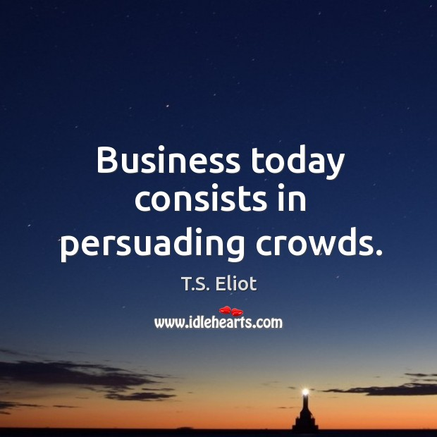 Image, Business today consists in persuading crowds.