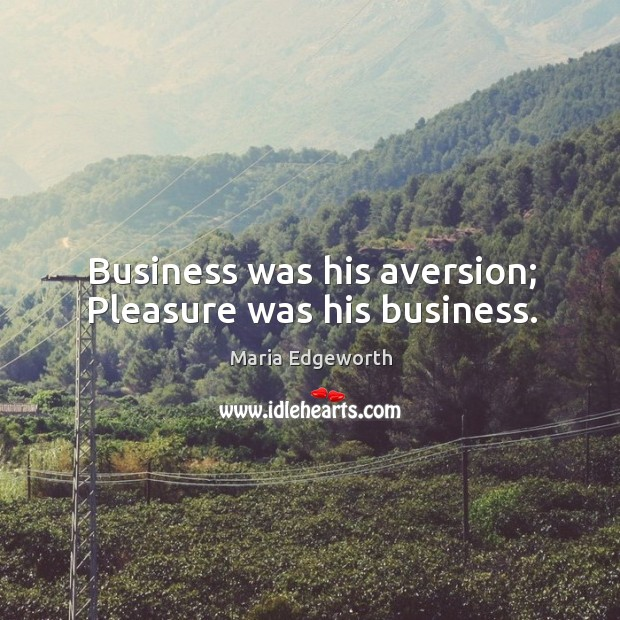Image, Business was his aversion; pleasure was his business.